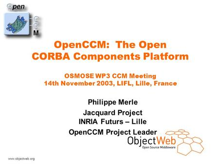 Www.objectweb.org OpenCCM: The Open CORBA Components Platform OSMOSE WP3 CCM Meeting 14th November 2003, LIFL, Lille, France Philippe Merle Jacquard Project.