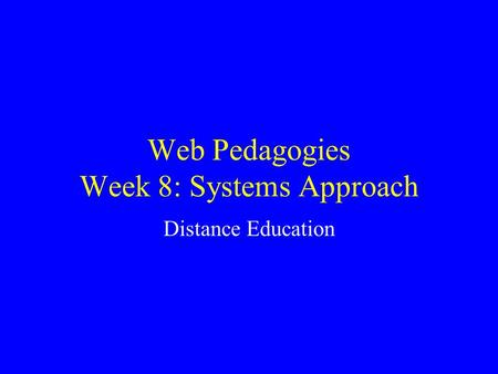 Web Pedagogies Week 8: Systems Approach Distance Education.