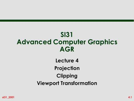 4.1si31_2001 SI31 Advanced Computer Graphics AGR Lecture 4 Projection Clipping Viewport Transformation.