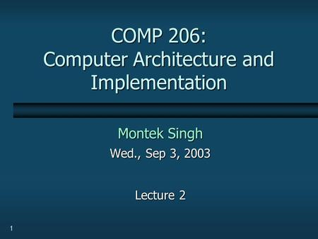 1 COMP 206: Computer Architecture and Implementation Montek Singh Wed., Sep 3, 2003 Lecture 2.