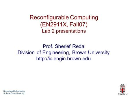 Reconfigurable Computing S. Reda, Brown University Reconfigurable Computing (EN2911X, Fall07) Lab 2 presentations Prof. Sherief Reda Division of Engineering,