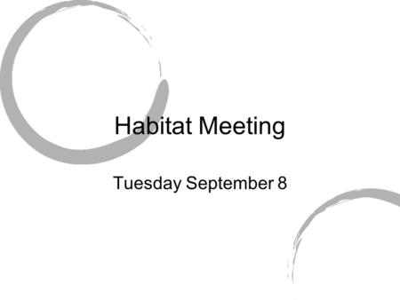 Habitat Meeting Tuesday September 8. Information Meetings are every Tuesday at 5pm in ART 100 This may change next semester but for this semester it will.