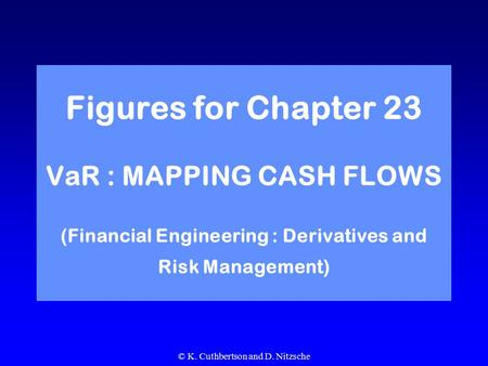 © K. Cuthbertson and D. Nitzsche Figures for Chapter 23 VaR : MAPPING CASH FLOWS (Financial Engineering : Derivatives and Risk Management)