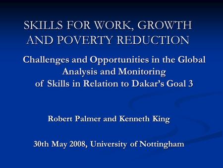 SKILLS FOR WORK, GROWTH AND POVERTY REDUCTION Robert Palmer and Kenneth King 30th May 2008, University of Nottingham Challenges and Opportunities in the.