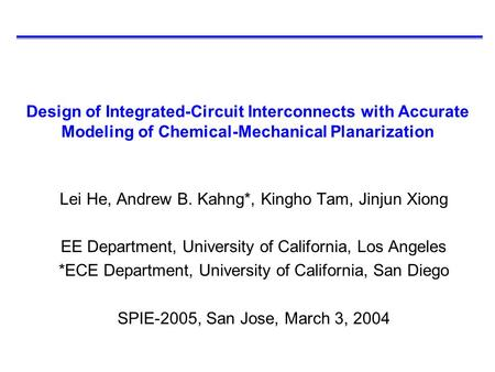 Design of Integrated-Circuit Interconnects with Accurate Modeling of Chemical-Mechanical Planarization Lei He, Andrew B. Kahng*, Kingho Tam, Jinjun Xiong.