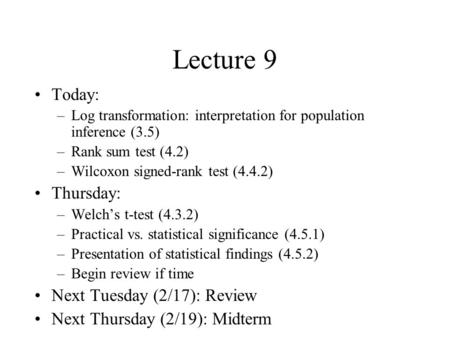 Lecture 9 Today: –Log transformation: interpretation for population inference (3.5) –Rank sum test (4.2) –Wilcoxon signed-rank test (4.4.2) Thursday: –Welch's.