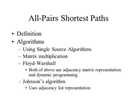 All-Pairs Shortest Paths Definition Algorithms –Using Single Source Algorithms –Matrix multiplication –Floyd-Warshall Both of above use adjacency matrix.