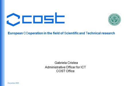 December 2005 European COoperation in the field of Scientific and Technical research Gabriela Cristea Administrative Officer for ICT COST Office.