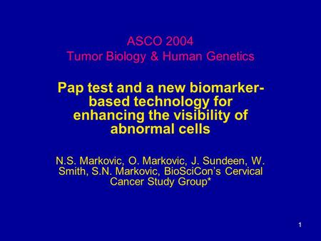 1 ASCO 2004 Tumor Biology & Human Genetics Pap test and a new biomarker- based technology for enhancing the visibility of abnormal cells N.S. Markovic,