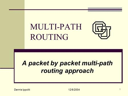 Dennis Ippoliti 12/6/2004 1 MULTI-PATH ROUTING A packet by packet multi-path routing approach.