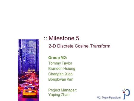 M2: Team Paradigm :: Milestone 5 2-D Discrete Cosine Transform Group M2: Tommy Taylor Brandon Hsiung Changshi Xiao Bongkwan Kim Project Manager: Yaping.