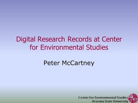 Center for Environmental Studies Arizona State University Digital Research Records at Center for Environmental Studies Peter McCartney.