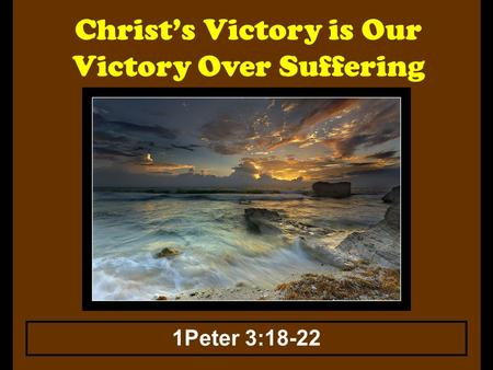 Christ's Victory is Our Victory Over Suffering 1Peter 3:18-22.