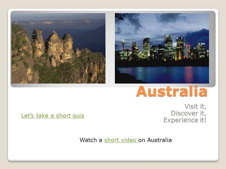 Australia Visit it, Discover it, Experience it! Let's take a short quiz Watch a short video on Australiashort video.