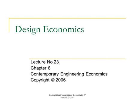 Contemporary engineering Economics, 4 th edition, © 2007 Design Economics Lecture No.23 Chapter 6 Contemporary Engineering Economics Copyright © 2006.
