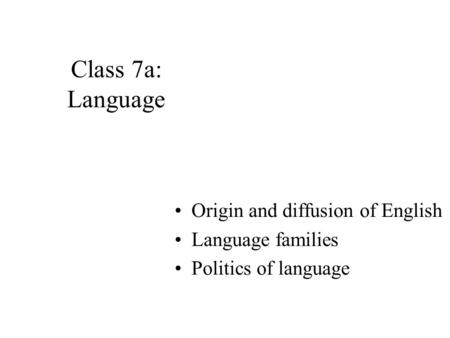 Class 7a: Language Origin and diffusion of English Language families Politics of language.