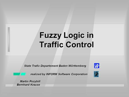 Fuzzy Logic in Traffic Control State Trafic Departement Baden Württemberg realized by INFORM Software Corporation Martin Pozybill Martin Pozybill Bernhard.