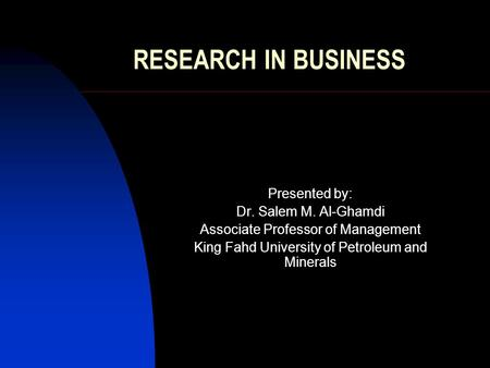 RESEARCH IN BUSINESS Presented by: Dr. Salem M. Al-Ghamdi Associate Professor of Management King Fahd University of Petroleum and Minerals.