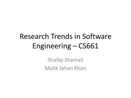 Research Trends in Software Engineering – CS661 Shafay Shamail Malik Jahan Khan.