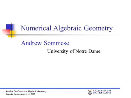 Satellite Conference on Algebraic Geometry Segovia, Spain, August 16, 2006 Numerical Algebraic Geometry Andrew Sommese University of Notre Dame.