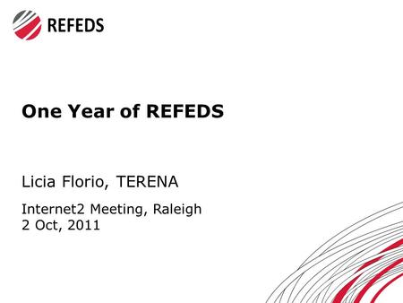 One Year of REFEDS Licia Florio, TERENA Internet2 Meeting, Raleigh 2 Oct, 2011.