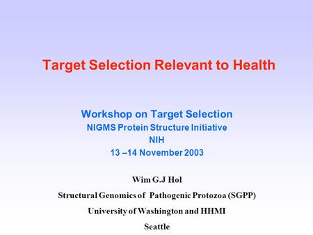 Target Selection Relevant to Health Workshop on Target Selection NIGMS Protein Structure Initiative NIH 13 –14 November 2003 Wim G.J Hol Structural Genomics.