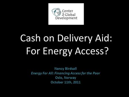 Cash on Delivery Aid: For Energy Access? Nancy Birdsall Energy For All: Financing Access for the Poor Oslo, Norway October 11th, 2011.
