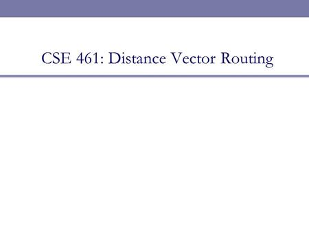 CSE 461: Distance Vector Routing. Next Topic  Focus  How do we calculate routes for packets?  Routing is a network layer function  Routing Algorithms.