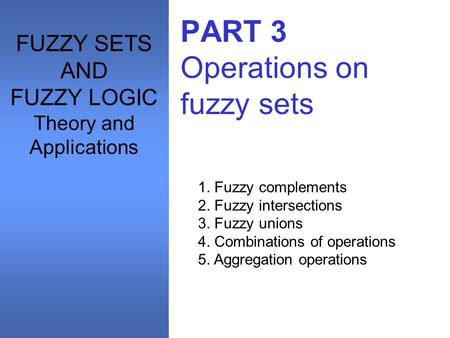 PART 3 Operations on fuzzy sets 1. Fuzzy complements 2. Fuzzy intersections 3. Fuzzy unions 4. Combinations of operations 5. Aggregation operations FUZZY.