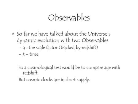 Observables So far we have talked about the Universe's dynamic evolution with two Observables –a –the scale factor (tracked by redshift) –t – time So a.