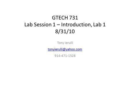 GTECH 731 Lab Session 1 – Introduction, Lab 1 8/31/10 Tony Ierulli 914-471-1528.