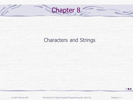© 2000 McGraw-Hill Introduction to Object-Oriented Programming with Java--WuChapter 8 - 1 Chapter 8 Characters and Strings.