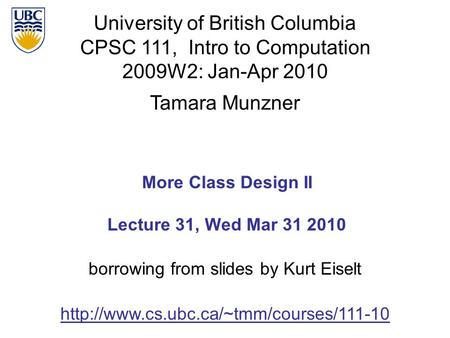 University of British Columbia CPSC 111, Intro to Computation 2009W2: Jan-Apr 2010 Tamara Munzner 1 More <strong>Class</strong> Design II Lecture 31, Wed Mar 31 2010