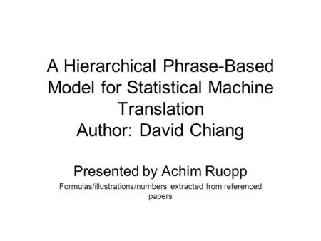 A Hierarchical Phrase-Based Model for Statistical Machine Translation Author: David Chiang Presented by Achim Ruopp Formulas/illustrations/numbers extracted.