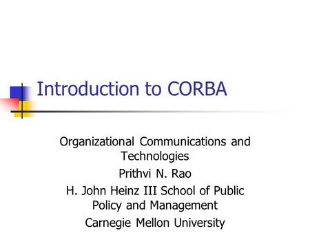 Introduction to CORBA Organizational Communications and Technologies Prithvi N. Rao H. John Heinz III School of Public Policy and Management Carnegie Mellon.