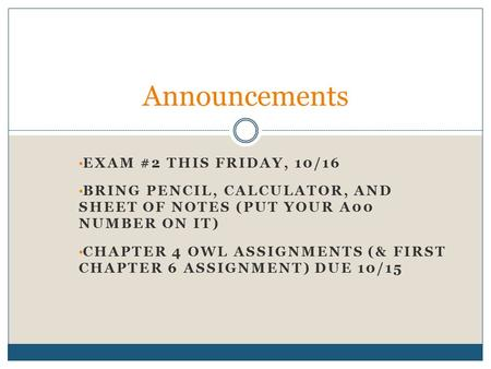 EXAM #2 THIS FRIDAY, 10/16 BRING PENCIL, CALCULATOR, AND SHEET OF NOTES (PUT YOUR A00 NUMBER ON IT) CHAPTER 4 OWL ASSIGNMENTS (& FIRST CHAPTER 6 ASSIGNMENT)