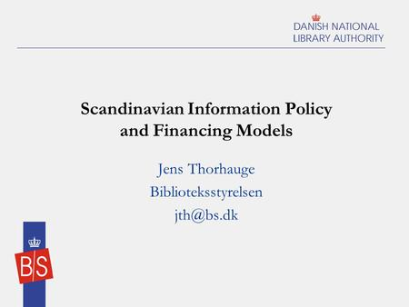 Scandinavian Information Policy and Financing Models Jens Thorhauge Biblioteksstyrelsen
