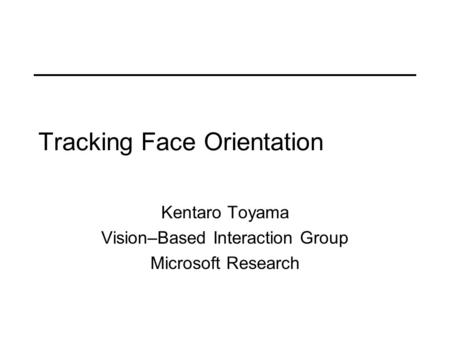 Tracking Face Orientation Kentaro Toyama Vision–Based Interaction Group Microsoft Research.
