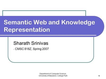 Department of Computer Science, University of Maryland, College Park 1 Sharath Srinivas - CMSC 818Z, Spring 2007 Semantic Web and Knowledge Representation.