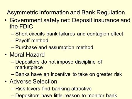 Asymmetric Information and Bank Regulation Government safety net: Deposit insurance and the FDIC –Short circuits bank failures and contagion effect –Payoff.
