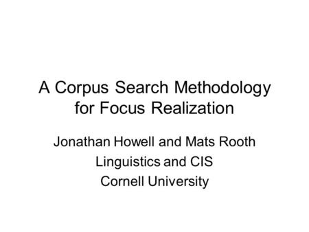 A Corpus Search Methodology for Focus Realization Jonathan Howell and Mats Rooth Linguistics and CIS Cornell University.