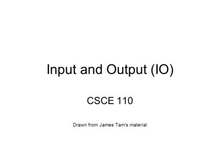 Input and Output (IO) CSCE 110 Drawn from James Tam's material.