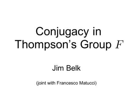 Conjugacy in Thompson's Group Jim Belk (joint with Francesco Matucci)