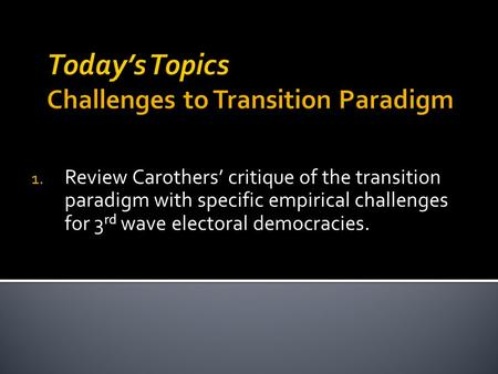 1. Review Carothers' critique of the transition paradigm with specific empirical challenges for 3 rd wave electoral democracies.