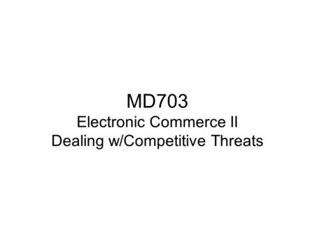 MD703 Electronic Commerce II Dealing w/Competitive Threats.