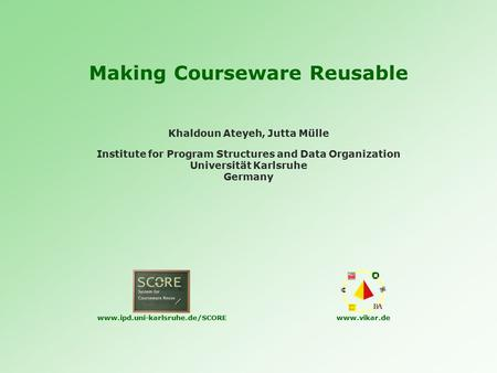 Making Courseware Reusable Institute for Program Structures and Data Organization Universität Karlsruhe Germany Khaldoun Ateyeh, Jutta Mülle www.ipd.uni-karlsruhe.de/SCOREwww.vikar.de.