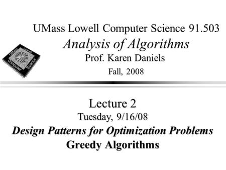 UMass Lowell Computer Science 91.503 Analysis of Algorithms Prof. Karen Daniels Fall, 2008 Lecture 2 Tuesday, 9/16/08 Design Patterns for Optimization.