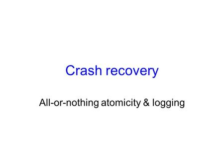Crash recovery All-or-nothing atomicity & logging.
