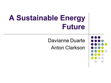 A Sustainable Energy Future Davianne Duarte Anton Clarkson.