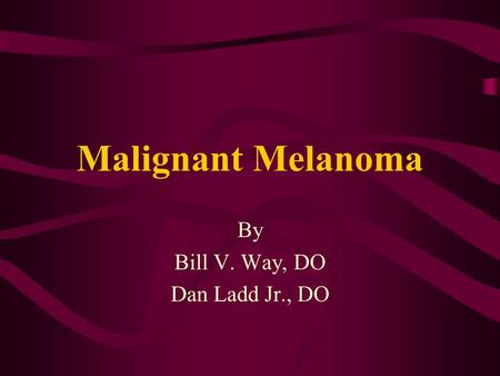 Malignant Melanoma By Bill V. Way, DO Dan Ladd Jr., DO.